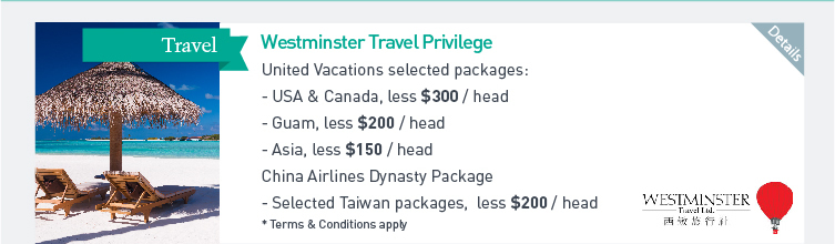 Westminster Travel Privilege: United Vacations selected packages - USA & Canada, less $300/head  - Guam, less $200/head  - Asia, less $150/head.  China Airlines Dynasty Package - Selected Taiwan packages, less $200/head  * Terms & Conditions apply. Please click here for more details