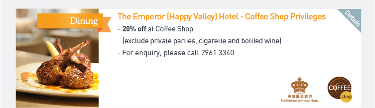 The Emperor (Happy Valley) Hotel - Coffee Shop Privileges - 20% off at Coffee Shop (exclude private parties, cigarette and bottled wine)  - For enquiry, please call 2961 3340. Please click here for more details