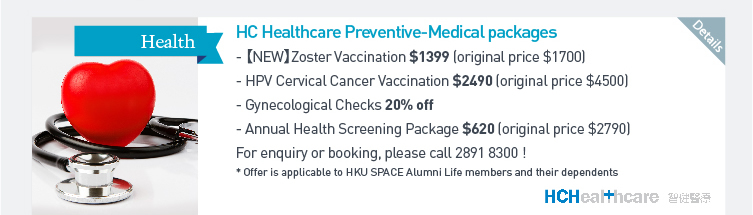 HC Healthcare Preventive - Medical packages - 【NEW】Zoster Vaccination $1399 (original price $1700)  - HPV Cervical Cancer Vaccination $2490 (original price $4500)  - Gynecological Checks 20% off  - Annual Health Screening Package $620 (original price $2790)  For enquiry or booking, please call 2891 8300!  *Offer is applicable to HKU SPACE Alumni Life members and their dependents. Please click here for more details