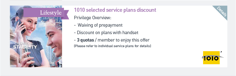 1010 selected service plans discount - Waiving of prepayment  - Discount on plans with handset  - 3 quotas/member to enjoy this offer (Please refer to individual service plans for details). Pleae click here for more details