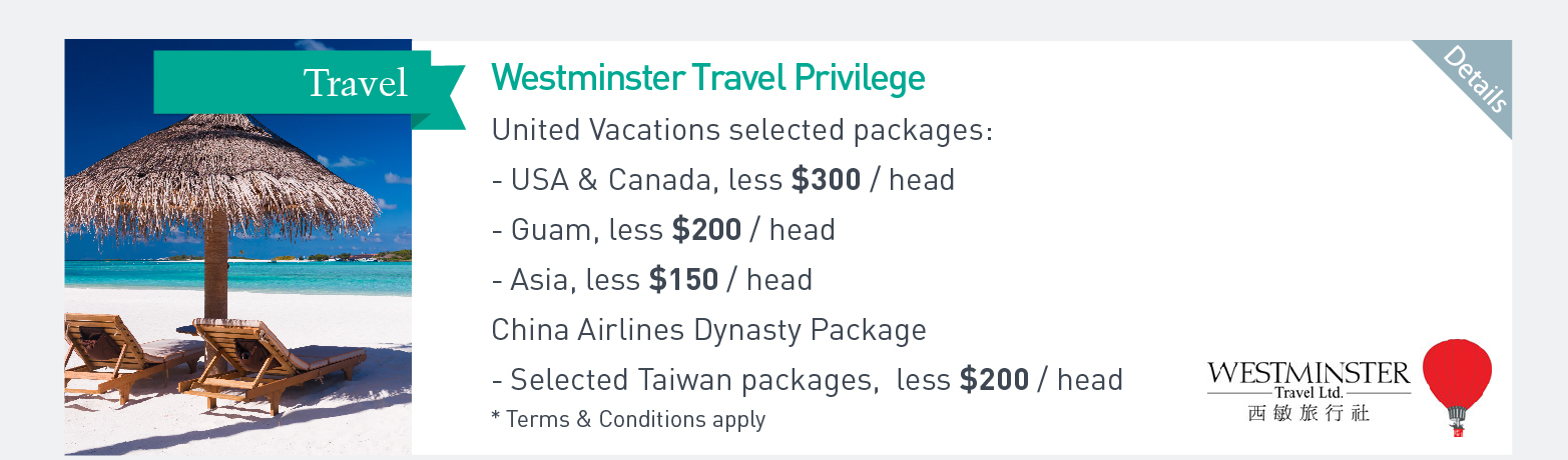 Westminster Travel Privilege United Vacations selected packages: USA & Canada, less $300/headm Guam, less$200.head Asia, less$150/head China Airlines Dynasty Package Selected Taiwan packages, less $200/head Terms&Conditions apply