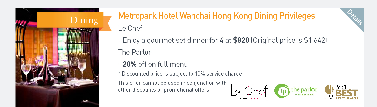 Metropark Hotel Wanchai Hong Kong Dining Privileges Le Chef Enjoy a gourmet set dinner for 4 at $820 (Original price is $1642) The Parlor 20% off on full menu *Discounted price is subject to 10% serive charge This offer cannot be used in conjuction with other discounts or promotional offers