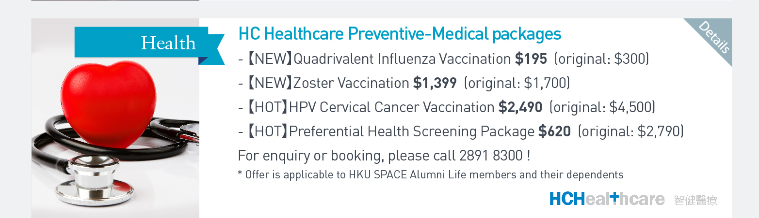 HC Healthcare Preventive-Medical packages (NEW) Quadrivalent Influenza Vaccination $195(original: $300) Zoster Vaccination $1399 (Original: $1700) (HOT) HPV Cervical Cancer Vaccination $2490 (original: $4500) Preferential Health Screening Package $620 (original: $2790) For enquiry or booking, please call 28918300! *Offer is applicable to HKU SPACE Alumni Life members and their dependents