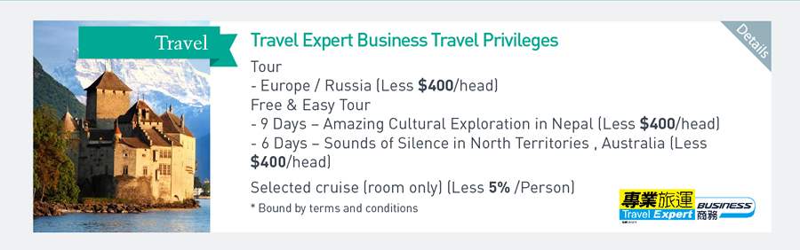Travel Expert Business Travel Privileges Tour - Europe/Russia (Less $400/head) Free & Easy Tour -9Days - Amazing Cultural Exploration in Nepal (Less $400/ head) -6 Days - Sounds of Silence in North Territories, Australia (Less $400/head) Selected cruise (room only) (Less 5%/Person) *Bound by terms and conditions