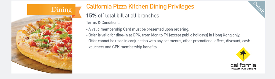 California Pizza Kitchen Dining Privileges 15% off total bill at all branches Terms & Conditions - A valid membership Card must be presented upon ordering. -Offer is valid for dine-in at CPK, from Mon to Fri (except public holidays) in Hong Kong only. -Offer cannot be used in conjunction with any set menus, other promotional offers, discount, cash vouchers and CPK membership benefits.