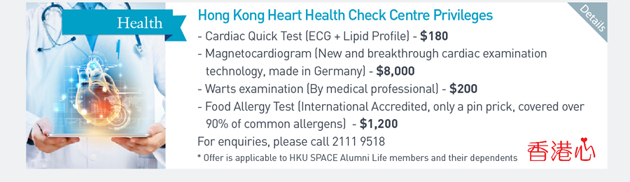 Hong Kong Heart Health Check Centre Privileges -Cardiac Quick Test (ECG + Lipid Profile) -$180 Magnetocardiogram (New and breakthrough cardiac examination technology, made in Germany) - $8000 -Warts examination (By medical professional) $200 -Food Allergy Test (International Accredited, only a pin prick, covered over 90% of common allergens) -$1200 For enquiries, please call 21119518 *Offer is applicable to HKU SPACE Alumni Life members and their dependents