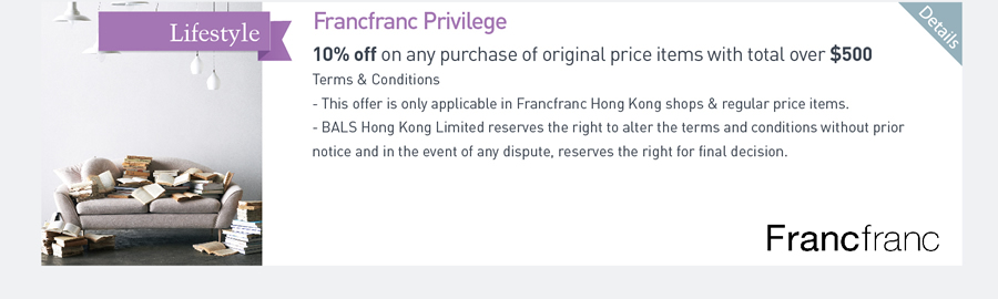 Francfranc Privilege 10%off on any purchase of original price items with total over $500 Terms & Conditions -This offer is only applicable in Francfranc Hong Kong shops & regular price items. -BALS Hong Kong Limited reserves the right to alter the terms and conditions without prior notice and in the event of any dispute, reserves the right for final decision