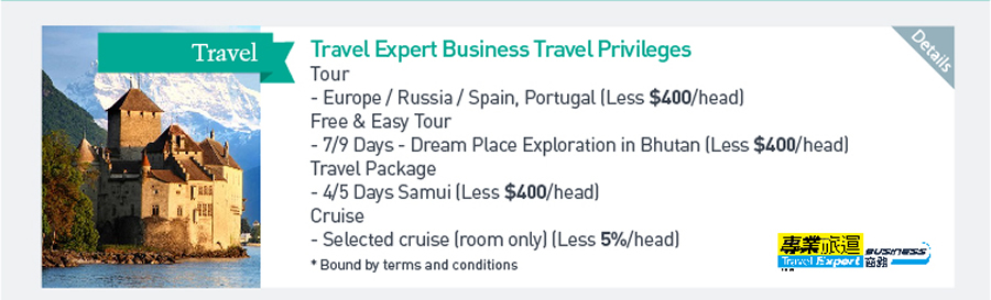 Travel Expert Business Travel Privileges Tour - Europe/ Russia/ Spain, Portugal (Less $400/head) Free & Easy Tour - 7/9 Days - Dream Place Exploration in Bhutan (Less$400/head) Travel Package -4/5 Days Samui (Less$400/head) Cruise - Selected cruise (room only) (Less 5%/head) *Bound by terms and conditions