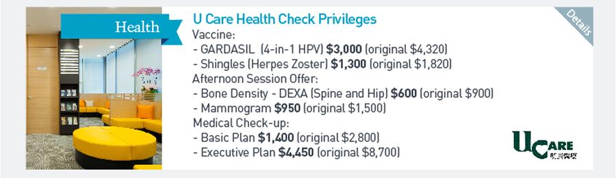 U Care Health Check Privileges Vaccine: -GARDASIL (4-in-1 HPV) $3000 (original $4320) -Shingles (Herpes Zoster) $1300 (original $1820) Afternoon Session Offer: -Bone Density - DEXA (Spine and Hip) $600 (original $900) -Mammogram $950 (original $1500) Medical Check-up: -Basic Plan $1400 (original $2800) -Executive Plan $4450 (Original $8700)