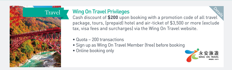 Wing On Travel Privileges Cash discount of $200 upon booking with a promotion code of all travel package, tours, (prepaid) hotel and air-ticket of $3,500 or more (exclude tax, visa fees and surcharges) via the Wing On Travel website -Quota - 200 transactions -Sign up as Wing On Travel Member (free) before booking -Online booking only
