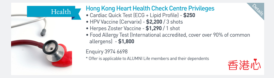 Hong Kong Heart Health Check Centre Privileges -Cardiac Quick Test (ECG + Lipid Profile) - $250 -HPV Vaccine (Cervarix) - $2,200/3 shots -Herpes Zoster Vaccine - $1,290/1 shot -Food Allergy Test (International accredited, cover over 90% of common allergens) - $1,800 Enquiry 3974 6698 *Offer is applicable to ALUMNI Life members and their dependents