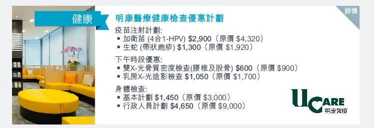 明康醫療健康檢查優惠計劃 疫苗注射計劃: -加衛苗 (4合1-HPV) $2,900 (原價$4,320) -生蛇 (帶狀皰疹) $1,300 (原價$1,920) 下午時段優惠: -雙X-光骨質密度檢查 (腰椎及股骨) $600 (原價$900) -乳房X-光造影檢查$1,050 (原價$1,700) 身體檢查: -基本計劃$1,450 (原價$3,000) -行政人員計劃 $4,650 (原價$9,000)