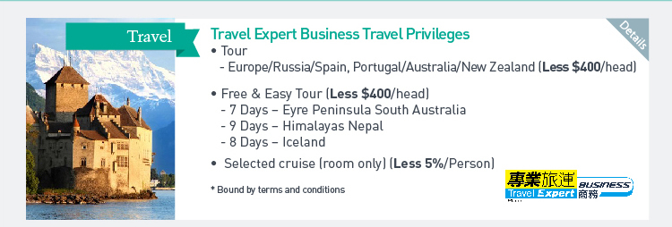 Travel Expert Business Travel Privileges -Tour -Europe/ Russia/ Spain, Portugal/ Australia/ New Zealand (Less$400/head) -Free & Easy Tour (Less $400/head) -7Days - Eyre Pennisula South Australia -9Deays - Himalayas Nepal -8Days - Iceland -Selected cruise (room only) (Less 5%/Person) *Bound by terms and conditions