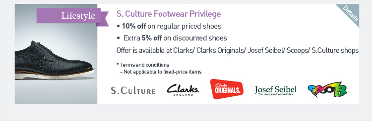 S. Culture Footwear Privilege -10% off on regular priced shoes -Extra 5%off on discounted shoes Offer is available at Clarks/ Clarks Original/ Josef Seibel/ Scoops/ S. Culture shops *Terms and conditions -Not applicable to fixed-price items
