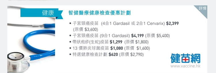 智健醫療健康檢查優惠計劃  ‧子宮頸癌疫苗 (4合1 Gardasil 或2合1 Cervarix) $2,399 (原價$3,600)  ‧子宮頸癌疫苗 (9合1 Gardasil) $4,199 (原價$5,400)  ‧帶狀疱疹(生蛇)疫苗$1,299 (原價$1,800)  ‧13價肺炎球菌疫苗$1,080 (原價$1,600)  ‧特選健康檢查計劃$620 (原價$2,790)      優惠詳情請按此