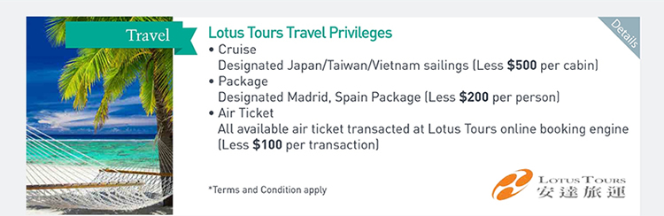 Lotus Tours Travel Privileges  ‧Cruise: Designated Japan/Taiwan/Vietnam sailings (Less $500 per cabin)  ‧Package: Designated Madrid, Spain Package (Less $200 per person)  ‧Air Ticket: All available air ticket transacted at Lotus Tours online booking engine (Less $100 per transaction)        Please click here for more details