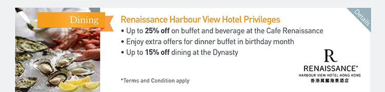 Renaissance Harbour View Hotel Privileges  ‧Up to 25% off on buffet and beverage at the Cafe Renaissance  ‧Enjoy extra offers for dinner buffet in birthday month  ‧Up to 15% off dining at the Dynasty             Please click here for more details