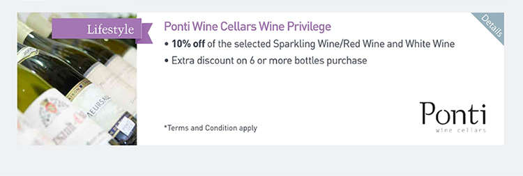 Ponti Wine Cellars Wine Privilege  ‧10% off of the selected Sparking Wine/Red Wine and White Wine  ‧Extra discount on 6 or more bottles purchase               Please click here for more details