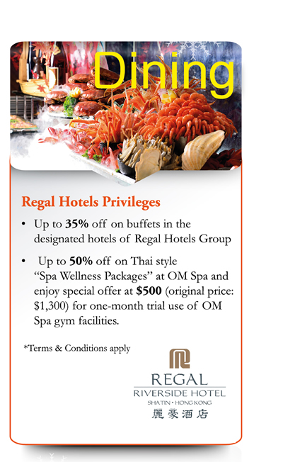 "Dining Regal Hotels Privileges -Up to 35% off on buffets in the designated hotels of Regal Hotels Group -Up to 50% off on Thai style ""Spa Wellness Packages"" at OM Spa and enjoy special offer at $500 (original price: $1300) for one-month trial use of OM Spa gym facilities. *Terms & Conditions apply"