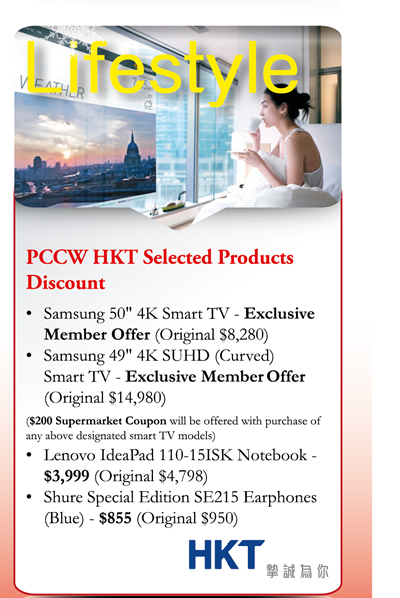 "Lifestyle PCCW HKT Selected Products Discount: -Samsung 50""4K Smart TV - Exclusive Member Offer (Original $8280) -Samsun 49""4K SUHD (curved) Smart TV - Exclusive Member Offer (Original $14980) ($200 Supermarket Coupon will be offered with purchase of any above designated smart TV models) -Lenovo IdeaPad 110-15ISK Notebook - $3999 (Original $4798) -Shure Special Edition SE215 Earphones (Blues) - $855 (Original $950)"