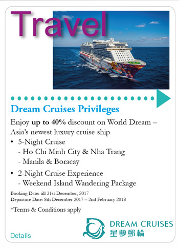Dream Cruises Privileges    Enjoy up to 40% discount on World Dream - Asia's newest luxury cruise ship   5-Night Cruise -Ho Chi Minh City & Nha Trang -Manila & Boracay   2-Night Cruise Experience -Weekend Island Wandering Package    Booking Date: till 31st December, 2017   Departure Date: 8th December 2017 - 2nd February 2018   *Terms & Conditions apply