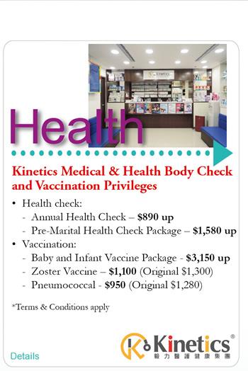 Kinetics Medical & Health Body Check and Vaccination Privileges    Health check: -Annual Health Check - $890 up -Pre-Marital Health Check Package -$1,580 up   Vaccination: - Baby and Infant Vaccine Package - $3,150 up - Zoster Vaccine - $1,100 (Original $1,300)  - Pneumococcal - $950 (Original $1,280) *Terms & Conditions apply