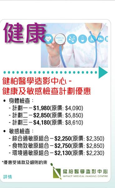健柏醫學造影中心 - 健康及敏感檢查計劃優惠  •身體檢查: -計劃一– $1,980 (原價:$4,090) -計劃二– $2,850 (原價:$5,850) -計劃三 - $4,180 (原價:$8,610) • 敏感檢查: -綜合過敏原組合 - $2,250 (原價:$2,350) -食物致敏原組合 - $2,750 (原價:$2,850) -環境過敏原組合 - $2,130 (原價:$2,230) *優惠受條款及細則約束