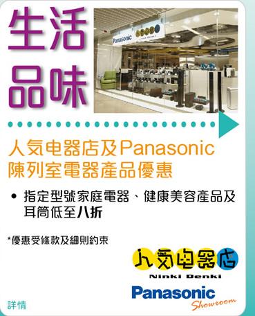 人気电器店及Panasonic陳列室電器產品優惠 •指定型號家庭電器、健康美容產品及耳筒低至八折*優惠受條款及細則約束