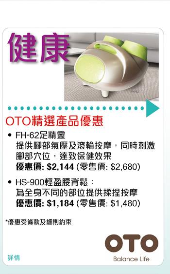 OTO精選產品優惠 •FH-62足精靈 提供腳部氣壓及滾輪按摩,同時刺激腳部穴位,達致保健效果 優惠價: $2,144 (零售價: $2,680) •HS-900輕盈腰背鬆 為全身不同的部位提供揉捏按摩 優惠價: $1,184 (零售價: $1,480)*優惠受條款及細則約束