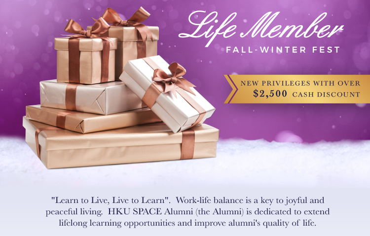 Life Member FALL-WINTER FEST NEW PRIVILEGES WITH OVER $2,500 CASH DISCOUNT Learn to Live, Life to Learn. Work-life balance is a key to joyful and peaceful living. HKU SPACE Alumni (the Alumni)is dedicated to extend lifelong learning opportunities and improve alumni's quality of life.
