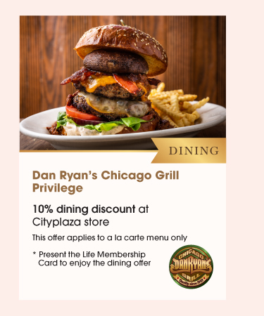 Dining Dan Ryan's Chicago Grill Privilege •10% dining discount at Cityplaza store *Terms and Conditions apply
