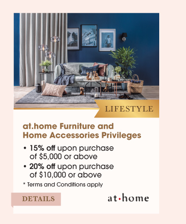 Lifestyle at.home Furniture and Home Accessories Privileges•15% off upon purchase of $5,000 or above •20% off upon purchase of $10,000 or above
