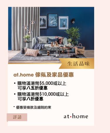 生活品味at.home傢俬及家品優惠 •購物滿港幣$5,000或以上可享八五折優惠