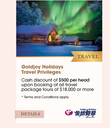 Travel Goldjoy Holidays Travel Privileges •Cash discount of $500 per head upon booking of all travel package tours of $18,000 or more. *Terms and Conditions apply