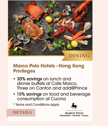 Dining Marco Polo Hotels Privileges •20% discount on lunch and dinner buffet at Cafe Marco, Three on Canton and add@Prince •15% discount on food and beverage consumption at Cucina *Terms and Conditions apply