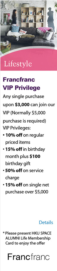 Lifestyle - Francfranc VIP Privilege ‧Any single purchase upon $3,000 can join our VIP(Normally $5,000 purchase is required) ‧VIP Privileges: - 10% off on regular priced items - 15% off in birthday month plus $100 birthday gift - 50% off on service charge - 15% off on single net purchase over $5,000  * Please present HKU SPACE ALUMNI Life Membership Card to enjoy the offer. Please click here for more details