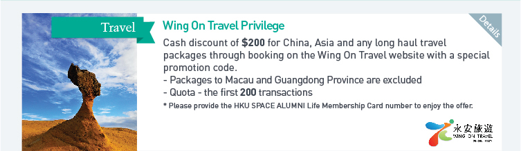 Wing On Travel Privilege: Cash discount of $200 for China, Asia and any long haul travel packages through booking on the Wing On Travel website with a special promotion code.  - Packages to Macau and Guangdong Province are excluded  - Quota: the first 200 transactions  *Please provide the HKU SPACE ALUMNI Life Membership Card number to enjoy the offer. Please click here for more details