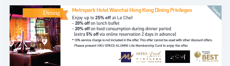 Metropark Hotel Wanchai Hong Kong Dining Privileges: Enjoy up to 25% off at Le Chef  - 20% off on lunch buffet  - 20% off on food consumption during dinner period (extra 5% off via online reservation 2 days in advance)  *10% service charge is not included in the offer. This offer cannot be used with other discount offers. Please present HKU SPACE ALUMNI Life Membership Card to enjoy the offer. Please click here for more details