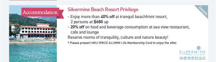 Silvermine Beach Resort Privilege: Enjoy more than 40% off at tranquil beachfront resort, 2 persons at $680 up  - 20% off on food and beverage consumption at sea view restaurant, cafe and lounge. Reserve rooms of tranquility, culture and nature beauty!  * Please present HKU SPACE ALUMNI Life Membership Card to enjoy the offer. Please click here for more details