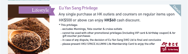 Eu Yan Sang Privilege: Any single purchase at HK outlets and counters on regular items upon HK$500 or above can enjoy HK$60 cash discount.  * This privilege:  - excludes Mannings, Yata counter & cruise outlets  - cannot be used with other promotional privileges (including VIP card & birthday coupon) & for gift voucher purchase  - in case of any dispute, the decision of Eu Yan Sang (HK) Ltd is final and conclusive  - please present HKU SPACE ALUMNI Life Membership Card to enjoy the offer. Please click here for more details